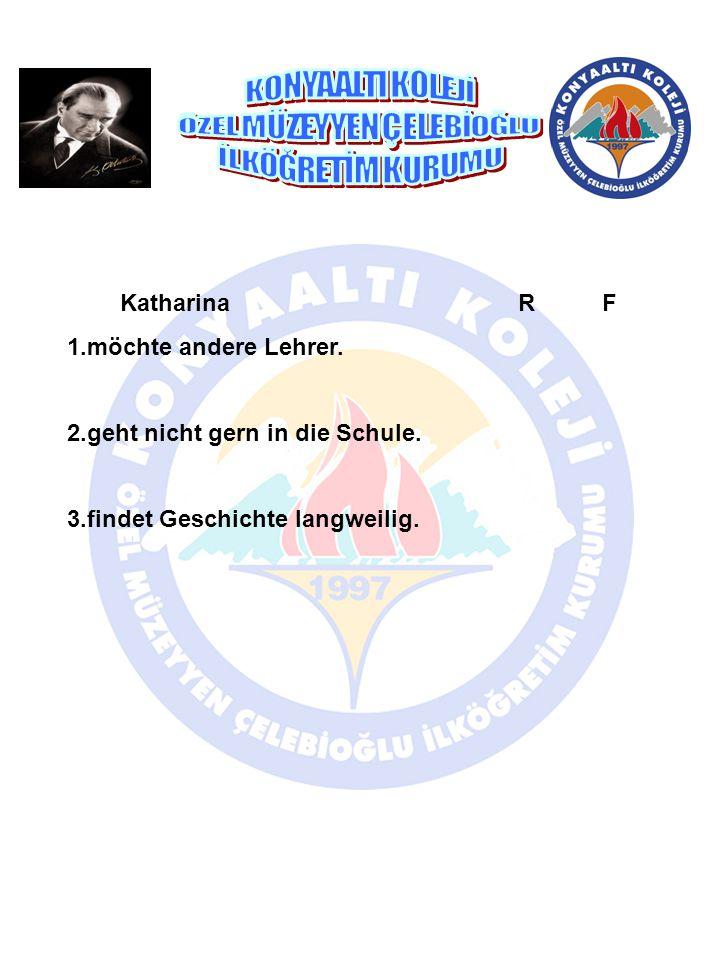Katharina R F 1.möchte andere Lehrer. 2.geht nicht gern in die Schule. 3.findet Geschichte langweilig.
