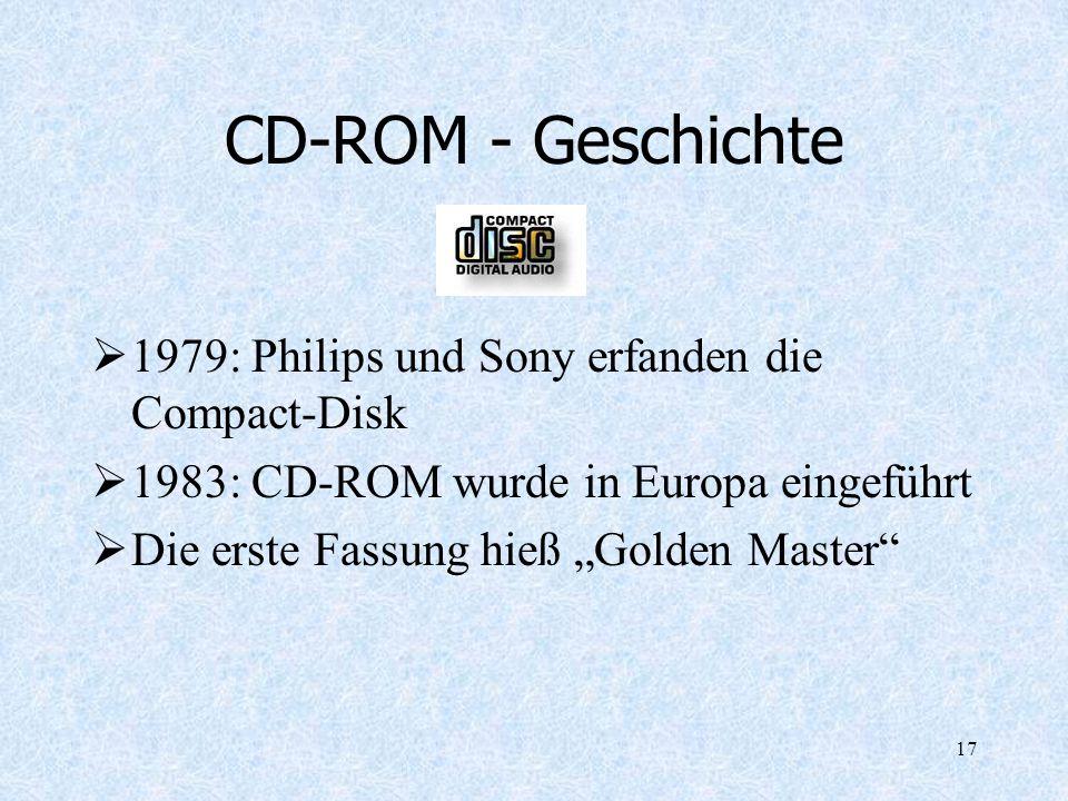 17 CD-ROM - Geschichte 1979: Philips und Sony erfanden die Compact-Disk 1983: CD-ROM wurde in Europa eingeführt Die erste Fassung hieß Golden Master