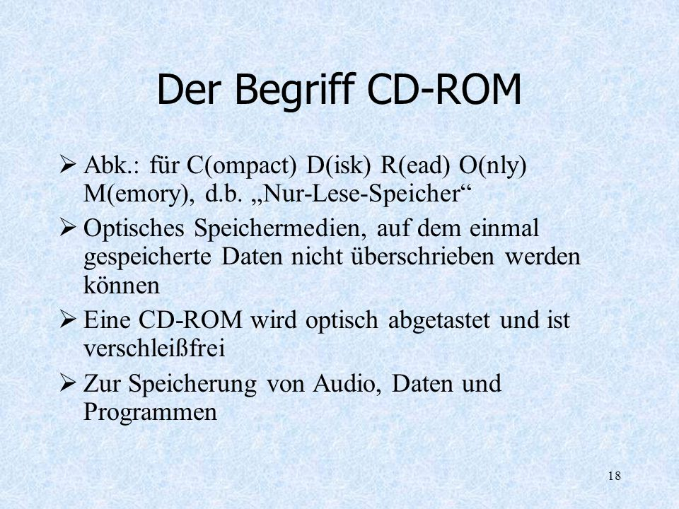 18 Der Begriff CD-ROM Abk.: für C(ompact) D(isk) R(ead) O(nly) M(emory), d.b. Nur-Lese-Speicher Optisches Speichermedien, auf dem einmal gespeicherte