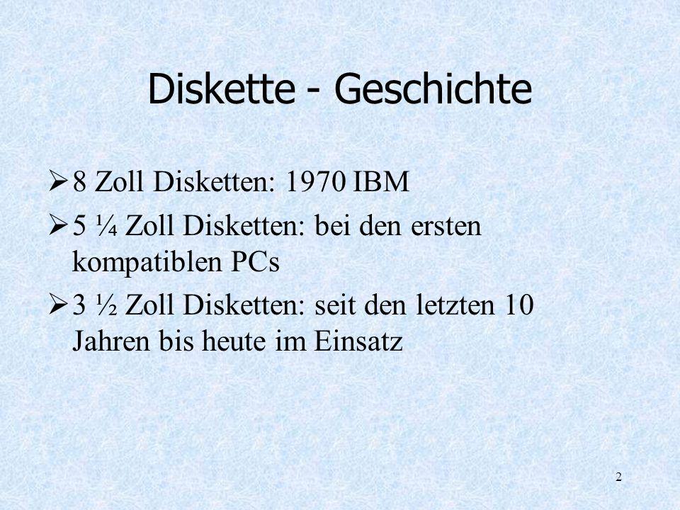 2 Diskette - Geschichte 8 Zoll Disketten: 1970 IBM 5 ¼ Zoll Disketten: bei den ersten kompatiblen PCs 3 ½ Zoll Disketten: seit den letzten 10 Jahren b