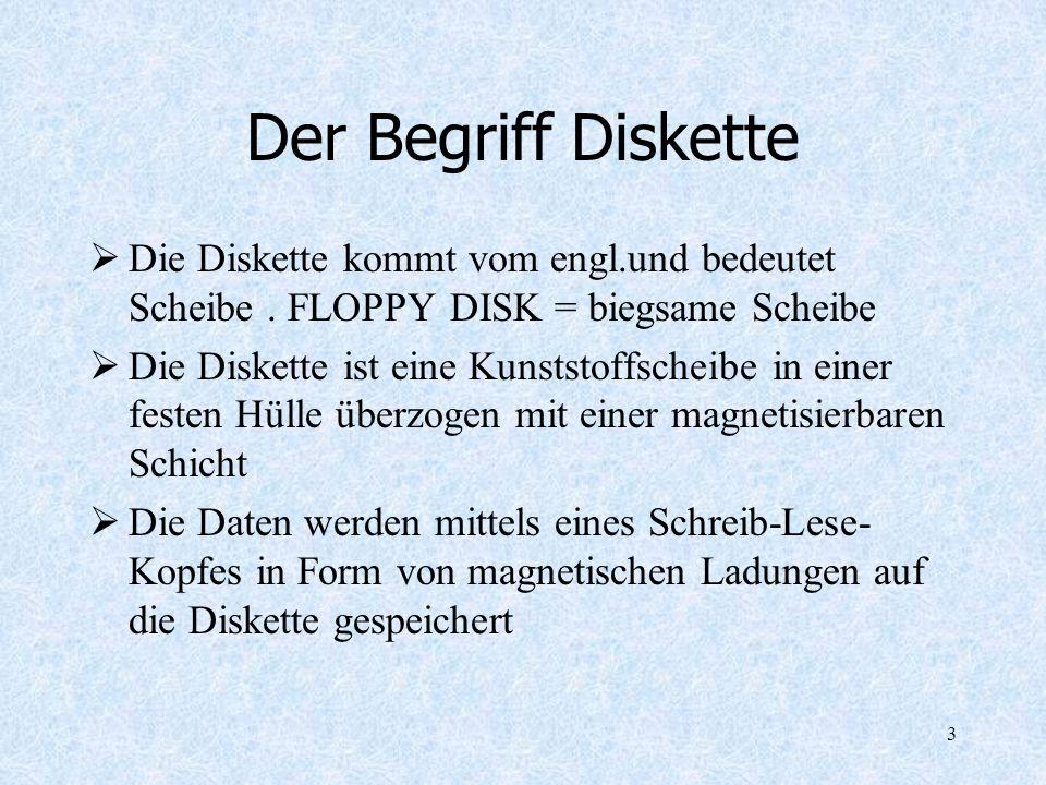 3 Der Begriff Diskette Die Diskette kommt vom engl.und bedeutet Scheibe. FLOPPY DISK = biegsame Scheibe Die Diskette ist eine Kunststoffscheibe in ein