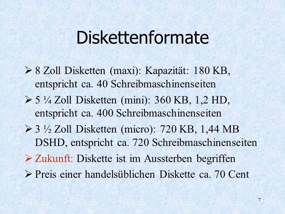 7 Diskettenformate 8 Zoll Disketten (maxi): Kapazität: 180 KB, entspricht ca. 40 Schreibmaschinenseiten 5 ¼ Zoll Disketten (mini): 360 KB, 1,2 HD, ent
