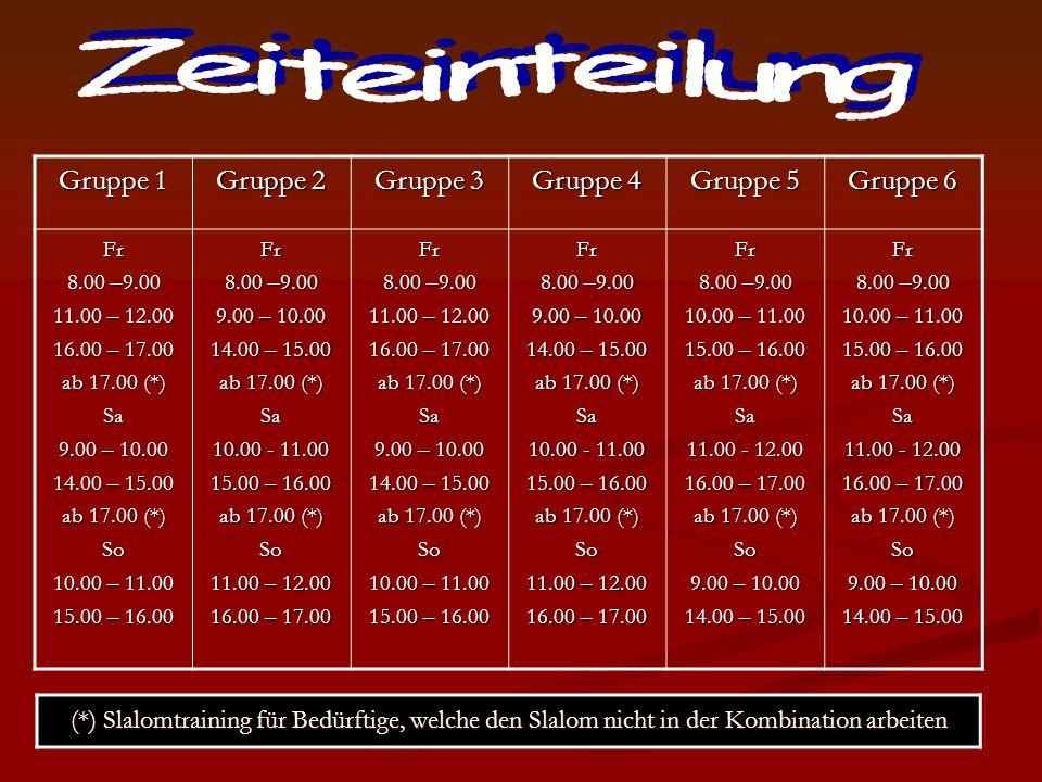 Gruppe 1 Gruppe 2 Gruppe 3 Gruppe 4 Gruppe 5 Gruppe 6 Fr 8.00 –9.00 11.00 – 12.00 16.00 – 17.00 ab 17.00 (*) Sa 9.00 – 10.00 14.00 – 15.00 ab 17.00 (*) So 10.00 – 11.00 15.00 – 16.00 Fr 8.00 –9.00 9.00 – 10.00 14.00 – 15.00 ab 17.00 (*) Sa 10.00 - 11.00 15.00 – 16.00 ab 17.00 (*) So 11.00 – 12.00 16.00 – 17.00 Fr 8.00 –9.00 11.00 – 12.00 16.00 – 17.00 ab 17.00 (*) Sa 9.00 – 10.00 14.00 – 15.00 ab 17.00 (*) So 10.00 – 11.00 15.00 – 16.00 Fr 8.00 –9.00 9.00 – 10.00 14.00 – 15.00 ab 17.00 (*) Sa 10.00 - 11.00 15.00 – 16.00 ab 17.00 (*) So 11.00 – 12.00 16.00 – 17.00 Fr 8.00 –9.00 10.00 – 11.00 15.00 – 16.00 ab 17.00 (*) Sa 11.00 - 12.00 16.00 – 17.00 ab 17.00 (*) So 9.00 – 10.00 14.00 – 15.00 Fr 8.00 –9.00 10.00 – 11.00 15.00 – 16.00 ab 17.00 (*) Sa 11.00 - 12.00 16.00 – 17.00 ab 17.00 (*) So 9.00 – 10.00 14.00 – 15.00 (*) Slalomtraining für Bedürftige, welche den Slalom nicht in der Kombination arbeiten