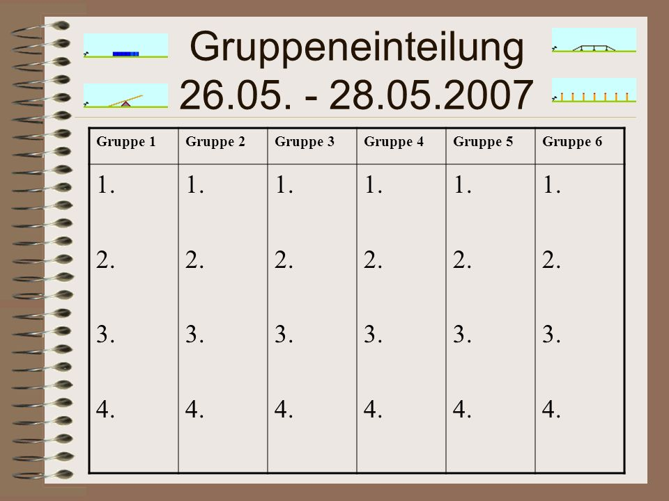 Gruppeneinteilung 26.05. - 28.05.2007 Gruppe 1Gruppe 2Gruppe 3Gruppe 4Gruppe 5Gruppe 6 1.