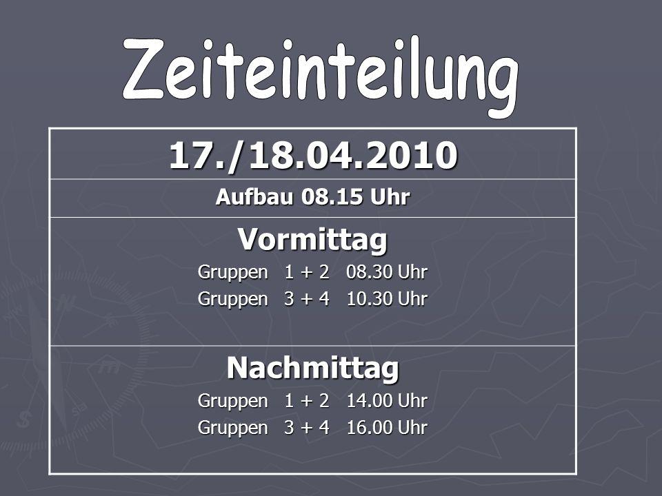 17./18.04.2010 Aufbau 08.15 Uhr Vormittag Gruppen 1 + 2 08.30 Uhr Gruppen 3 + 4 10.30 Uhr Nachmittag Gruppen 1 + 2 14.00 Uhr Gruppen 3 + 4 16.00 Uhr