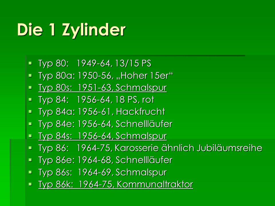 Die 1 Zylinder Typ 80: 1949-64, 13/15 PS Typ 80: 1949-64, 13/15 PS Typ 80a: 1950-56, Hoher 15er Typ 80a: 1950-56, Hoher 15er Typ 80s: 1951-63, Schmalspur Typ 80s: 1951-63, Schmalspur Typ 84: 1956-64, 18 PS, rot Typ 84: 1956-64, 18 PS, rot Typ 84a: 1956-61, Hackfrucht Typ 84a: 1956-61, Hackfrucht Typ 84e: 1956-64, Schnellläufer Typ 84e: 1956-64, Schnellläufer Typ 84s: 1956-64, Schmalspur Typ 84s: 1956-64, Schmalspur Typ 86: 1964-75, Karosserie ähnlich Jubiläumsreihe Typ 86: 1964-75, Karosserie ähnlich Jubiläumsreihe Typ 86e: 1964-68, Schnellläufer Typ 86e: 1964-68, Schnellläufer Typ 86s: 1964-69, Schmalspur Typ 86s: 1964-69, Schmalspur Typ 86k: 1964-75, Kommunaltraktor Typ 86k: 1964-75, Kommunaltraktor