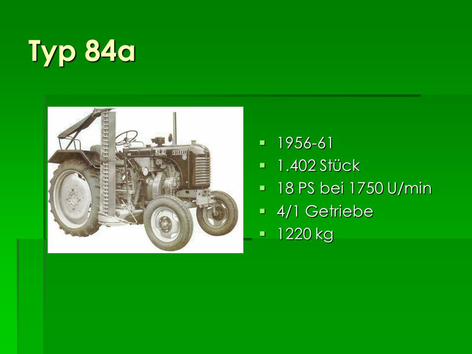 Typ 84 1956-64 1956-64 19.796 Stück 19.796 Stück 18 PS bei 1750 U/min 18 PS bei 1750 U/min 4/1 Getriebe 4/1 Getriebe 1250 kg 1250 kg