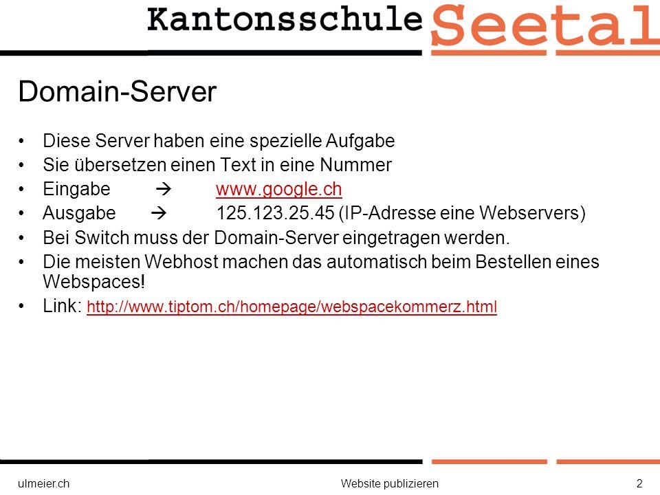 ulmeier.chWebsite publizieren2 Domain-Server Diese Server haben eine spezielle Aufgabe Sie übersetzen einen Text in eine Nummer Eingabe www.google.chwww.google.ch Ausgabe 125.123.25.45 (IP-Adresse eine Webservers) Bei Switch muss der Domain-Server eingetragen werden.