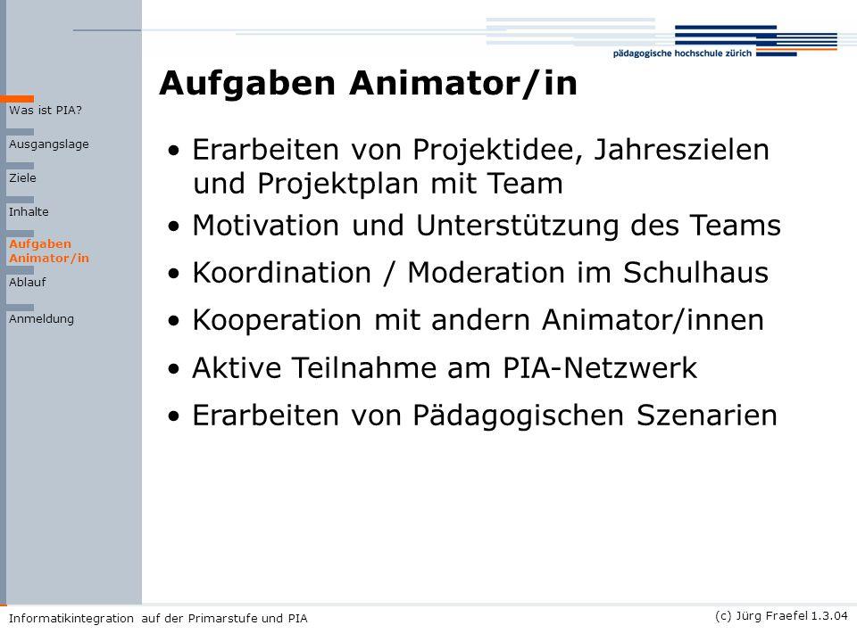 (c) Jürg Fraefel 1.3.04 Informatikintegration auf der Primarstufe und PIA Aufgaben Animator/in Ausgangslage Ziele Inhalte Was ist PIA? Ablauf Anmeldun