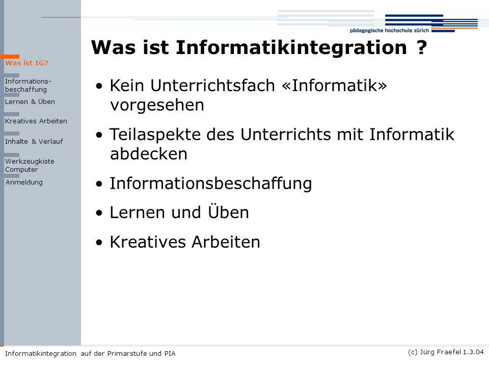(c) Jürg Fraefel 1.3.04 Informatikintegration auf der Primarstufe und PIA Was ist Informatikintegration ? Informations- beschaffung Lernen & Üben Krea