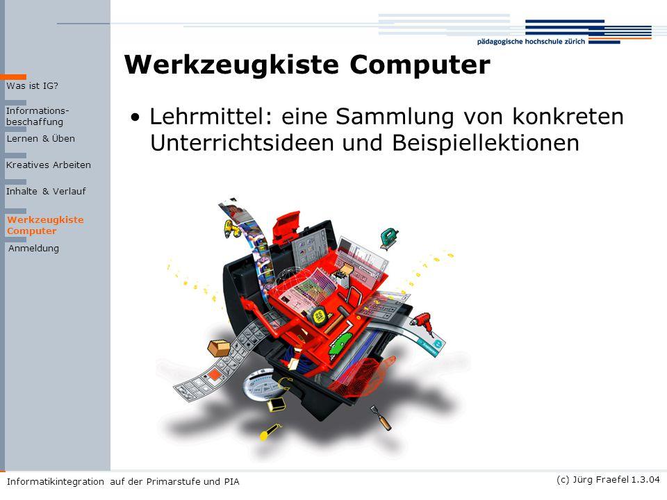 (c) Jürg Fraefel 1.3.04 Informatikintegration auf der Primarstufe und PIA Werkzeugkiste Computer Informations- beschaffung Lernen & Üben Kreatives Arb