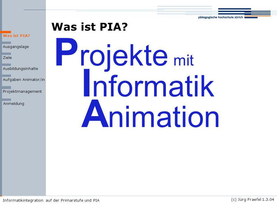 (c) Jürg Fraefel 1.3.04 Informatikintegration auf der Primarstufe und PIA Was ist PIA? Ausgangslage Ziele Ausbildungsinhalte Was ist PIA? P rojekte mi