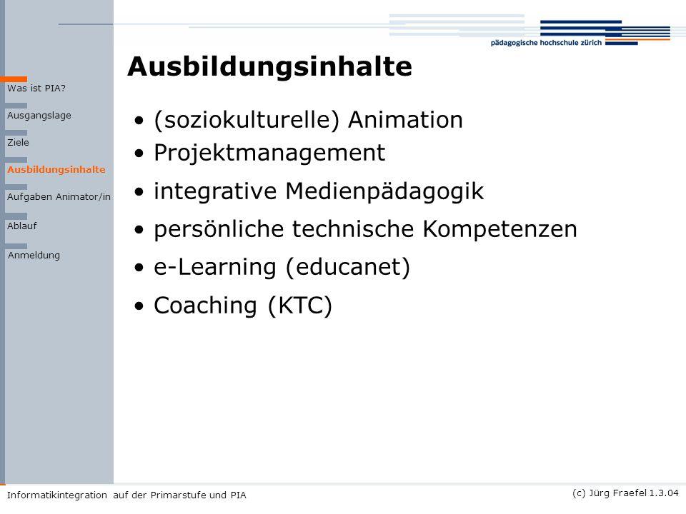 (c) Jürg Fraefel 1.3.04 Informatikintegration auf der Primarstufe und PIA Ausbildungsinhalte Ausgangslage Ziele Ausbildungsinhalte Was ist PIA? Ablauf