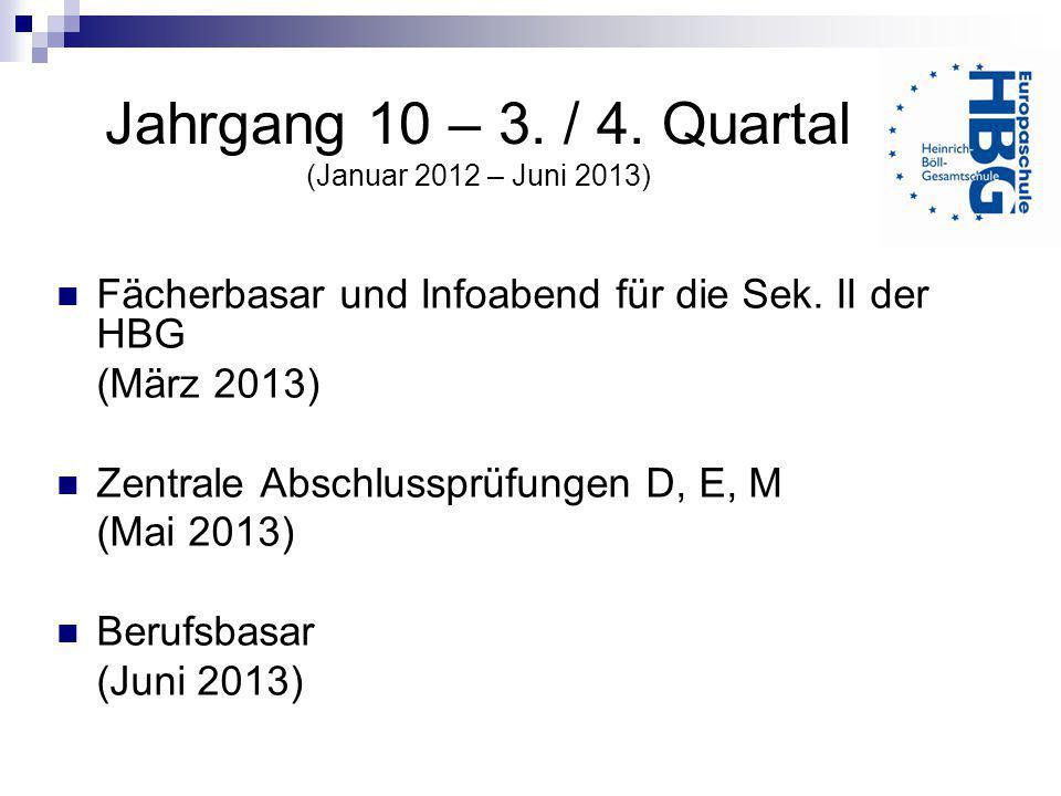 Jahrgang 10 – 3. / 4. Quartal (Januar 2012 – Juni 2013) Fächerbasar und Infoabend für die Sek. II der HBG (März 2013) Zentrale Abschlussprüfungen D, E