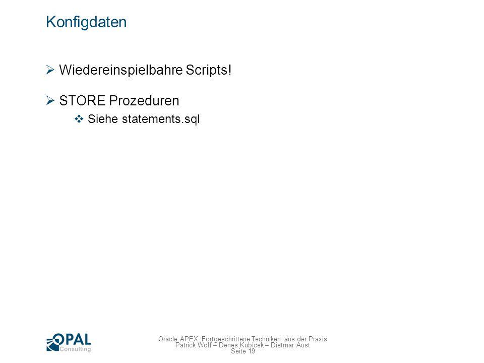Seite 19 Oracle APEX: Fortgeschrittene Techniken aus der Praxis Patrick Wolf – Denes Kubicek – Dietmar Aust Konfigdaten Wiedereinspielbahre Scripts! S