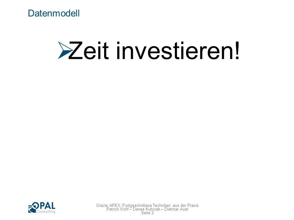 Seite 2 Oracle APEX: Fortgeschrittene Techniken aus der Praxis Patrick Wolf – Denes Kubicek – Dietmar Aust Datenmodell Zeit investieren!