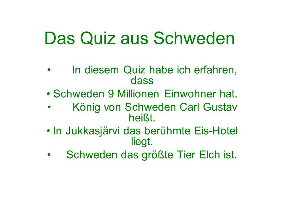 Das Quiz aus Schweden In diesem Quiz habe ich erfahren, dass Schweden 9 Millionen Einwohner hat. König von Schweden Carl Gustav heißt. In Jukkasjärvi