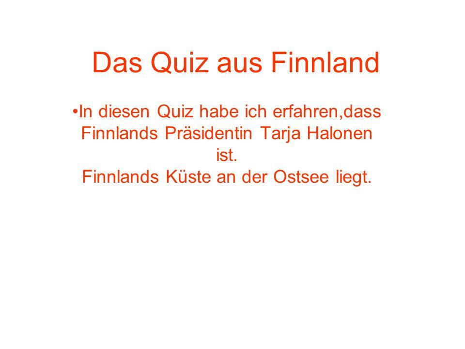 Das Quiz aus Finnland In diesen Quiz habe ich erfahren,dass Finnlands Präsidentin Tarja Halonen ist. Finnlands Küste an der Ostsee liegt.
