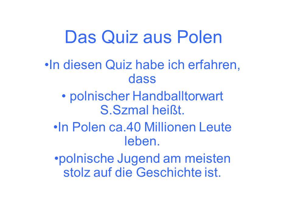 Das Quiz aus Polen In diesen Quiz habe ich erfahren, dass polnischer Handballtorwart S.Szmal heißt. In Polen ca.40 Millionen Leute leben. polnische Ju