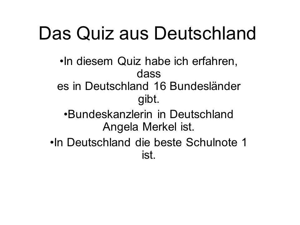 Das Quiz aus Deutschland In diesem Quiz habe ich erfahren, dass es in Deutschland 16 Bundesländer gibt. Bundeskanzlerin in Deutschland Angela Merkel i