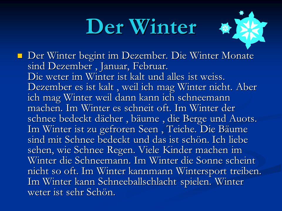 Der Winter Der Winter begint im Dezember. Die Winter Monate sind Dezember, Januar, Februar. Die weter im Winter ist kalt und alles ist weiss. Dezember