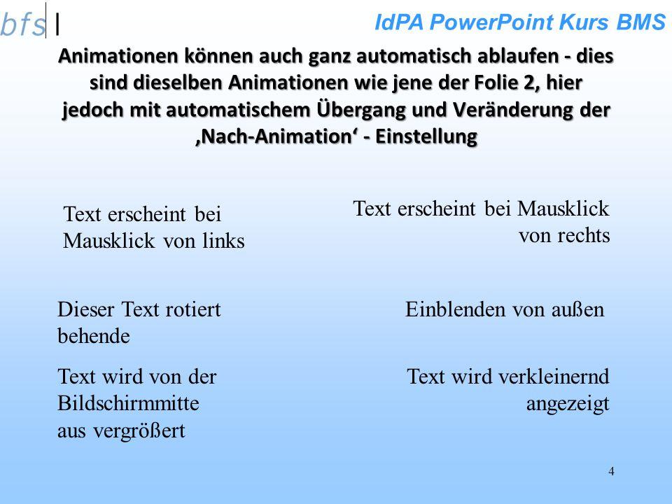 IdPA PowerPoint Kurs BMS 4 Animationen können auch ganz automatisch ablaufen - dies sind dieselben Animationen wie jene der Folie 2, hier jedoch mit automatischem Übergang und Veränderung der Nach-Animation - Einstellung Text erscheint bei Mausklick von links Text erscheint bei Mausklick von rechts Text wird von der Bildschirmmitte aus vergrößert Text wird verkleinernd angezeigt Dieser Text rotiert behende Einblenden von außen