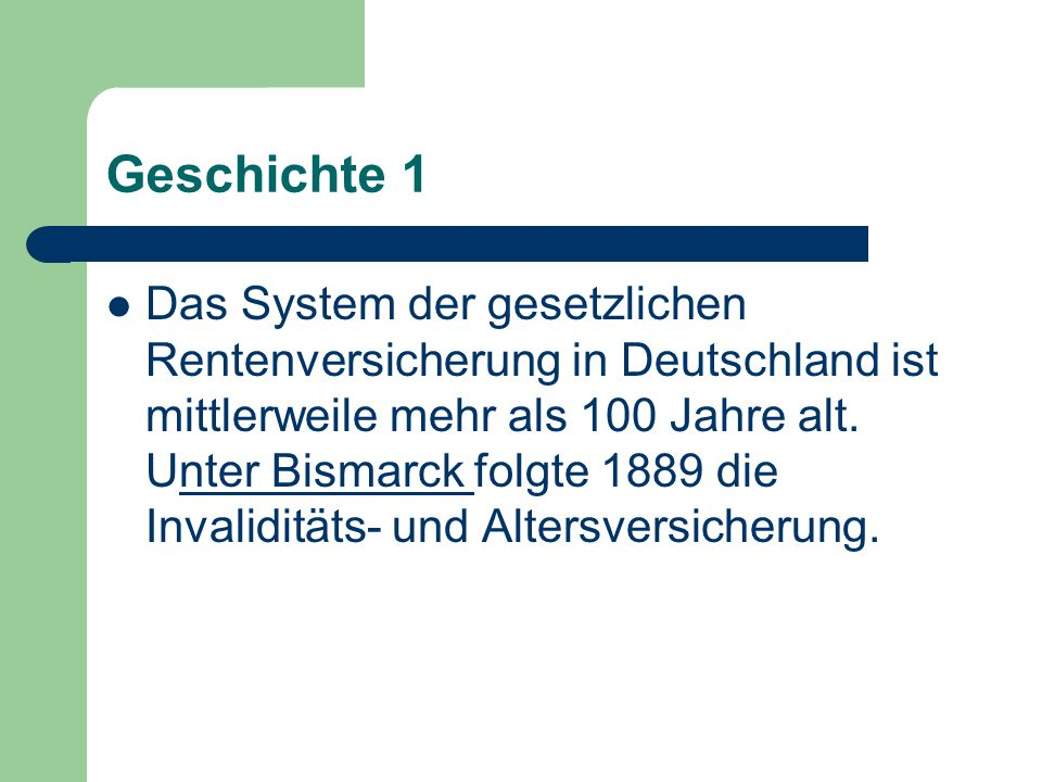 Geschichte 1 Das System der gesetzlichen Rentenversicherung in Deutschland ist mittlerweile mehr als 100 Jahre alt. Unter Bismarck folgte 1889 die Inv