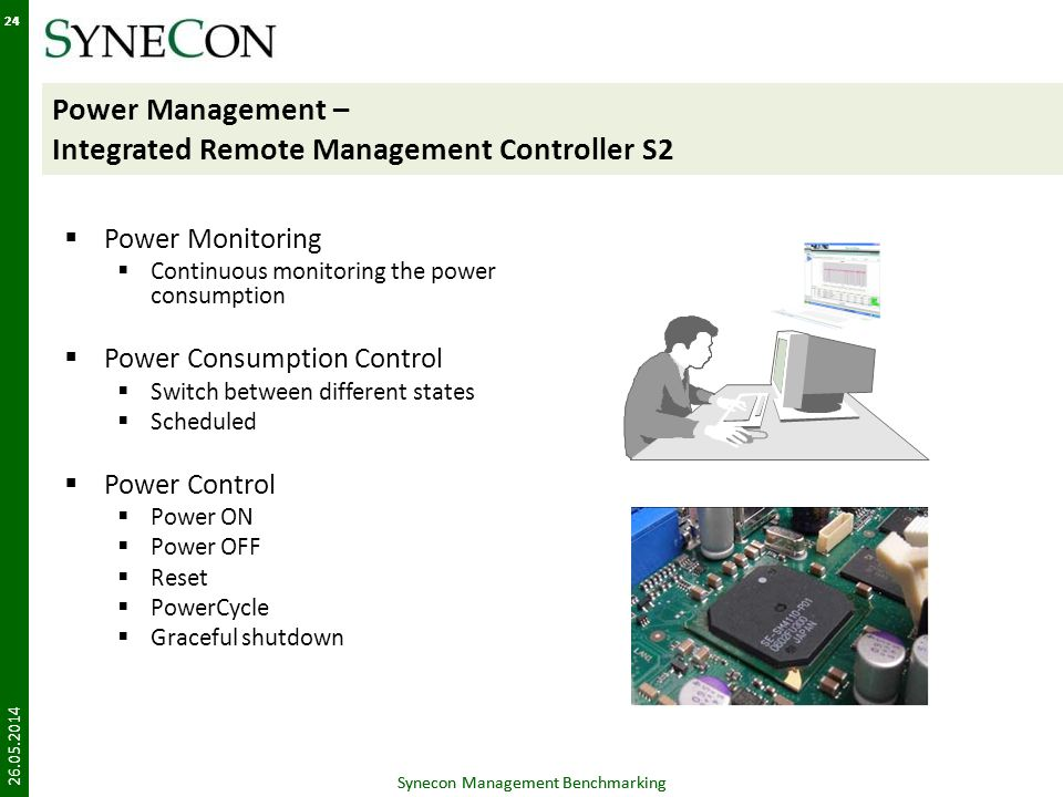 Synecon Management Benchmarking 24 Power Management – Integrated Remote Management Controller S2 Power Monitoring Continuous monitoring the power consumption Power Consumption Control Switch between different states Scheduled Power Control Power ON Power OFF Reset PowerCycle Graceful shutdown 26.05.2014 Synecon Management Benchmarking 24