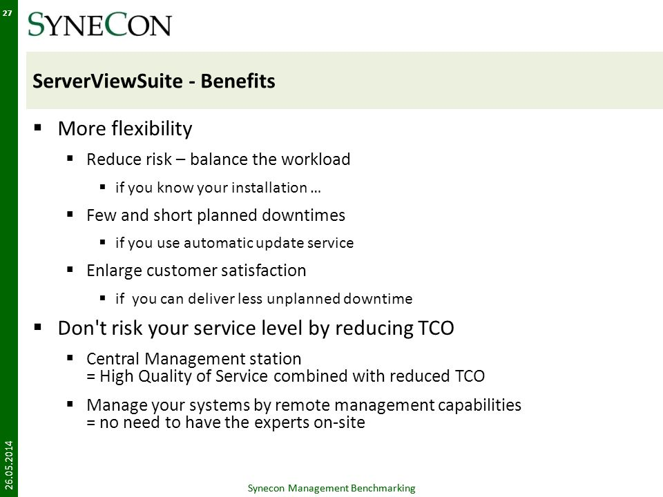 Synecon Management Benchmarking 27 ServerViewSuite - Benefits More flexibility Reduce risk – balance the workload if you know your installation … Few