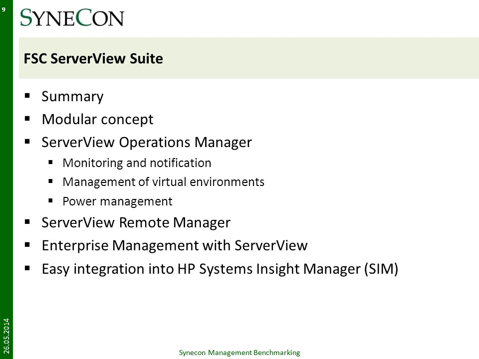 Synecon Management Benchmarking 9 FSC ServerView Suite Summary Modular concept ServerView Operations Manager Monitoring and notification Management of virtual environments Power management ServerView Remote Manager Enterprise Management with ServerView Easy integration into HP Systems Insight Manager (SIM) 26.05.2014 Synecon Management Benchmarking 9
