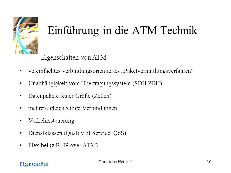 Christoph Hettrich10 Einführung in die ATM Technik vereinfachtes verbindungsorientiertes Paketvermittlungsverfahren Unabhängigkeit vom Übertragungssystem (SDH,PDH) Datenpakete fester Größe (Zellen) mehrere gleichzeitige Verbindungen Verkehrssteuerung Dienstklassen (Quality of Service, QoS) Flexibel (z.B.