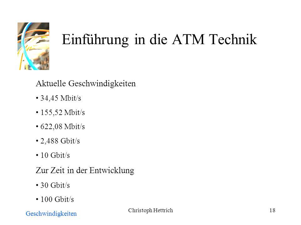 Christoph Hettrich18 Einführung in die ATM Technik Geschwindigkeiten Aktuelle Geschwindigkeiten 34,45 Mbit/s 155,52 Mbit/s 622,08 Mbit/s 2,488 Gbit/s 10 Gbit/s Zur Zeit in der Entwicklung 30 Gbit/s 100 Gbit/s