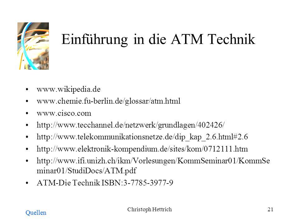 Christoph Hettrich21 Einführung in die ATM Technik www.wikipedia.de www.chemie.fu-berlin.de/glossar/atm.html www.cisco.com http://www.tecchannel.de/netzwerk/grundlagen/402426/ http://www.telekommunikationsnetze.de/dip_kap_2.6.html#2.6 http://www.elektronik-kompendium.de/sites/kom/0712111.htm http://www.ifi.unizh.ch/ikm/Vorlesungen/KommSeminar01/KommSe minar01/StudiDocs/ATM.pdf ATM-Die Technik ISBN:3-7785-3977-9 Quellen