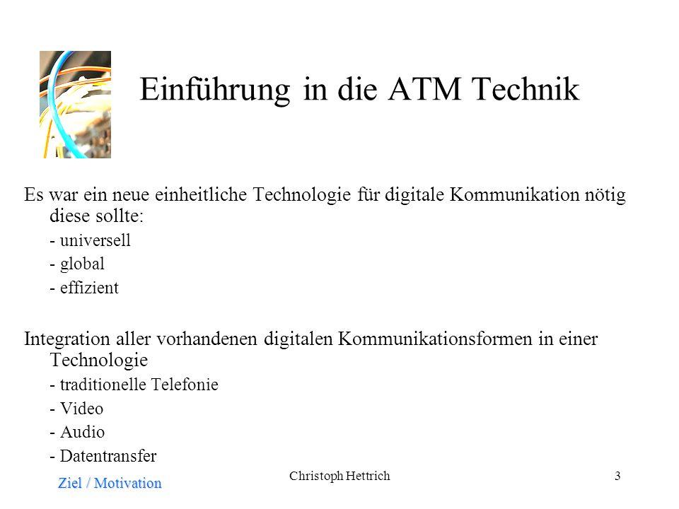 Christoph Hettrich3 Einführung in die ATM Technik Es war ein neue einheitliche Technologie für digitale Kommunikation nötig diese sollte: - universell - global - effizient Integration aller vorhandenen digitalen Kommunikationsformen in einer Technologie - traditionelle Telefonie - Video - Audio - Datentransfer Ziel / Motivation