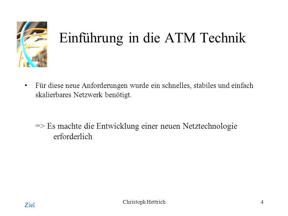 Christoph Hettrich4 Einführung in die ATM Technik Für diese neue Anforderungen wurde ein schnelles, stabiles und einfach skalierbares Netzwerk benötigt.