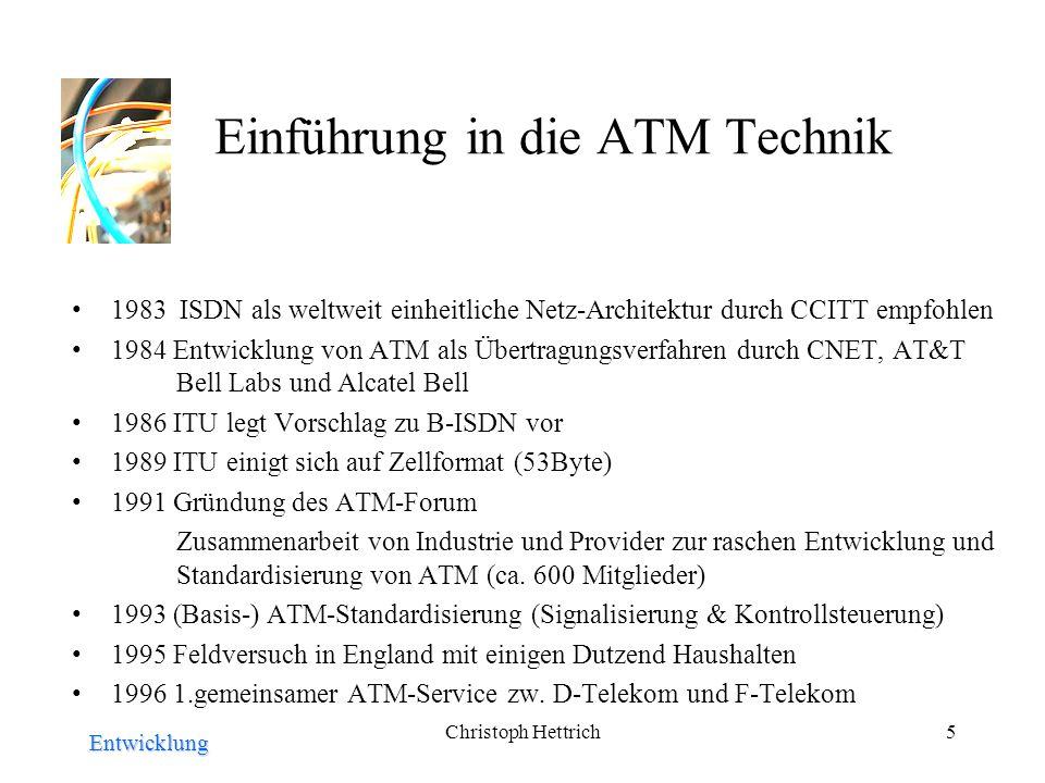 Christoph Hettrich5 Einführung in die ATM Technik 1983 ISDN als weltweit einheitliche Netz-Architektur durch CCITT empfohlen 1984 Entwicklung von ATM als Übertragungsverfahren durch CNET, AT&T Bell Labs und Alcatel Bell 1986 ITU legt Vorschlag zu B-ISDN vor 1989 ITU einigt sich auf Zellformat (53Byte) 1991 Gründung des ATM-Forum Zusammenarbeit von Industrie und Provider zur raschen Entwicklung und Standardisierung von ATM (ca.