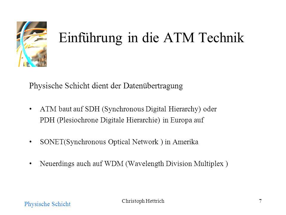 Christoph Hettrich7 Einführung in die ATM Technik Physische Schicht dient der Datenübertragung ATM baut auf SDH (Synchronous Digital Hierarchy) oder PDH (Plesiochrone Digitale Hierarchie) in Europa auf SONET(Synchronous Optical Network ) in Amerika Neuerdings auch auf WDM (Wavelength Division Multiplex ) Physische Schicht