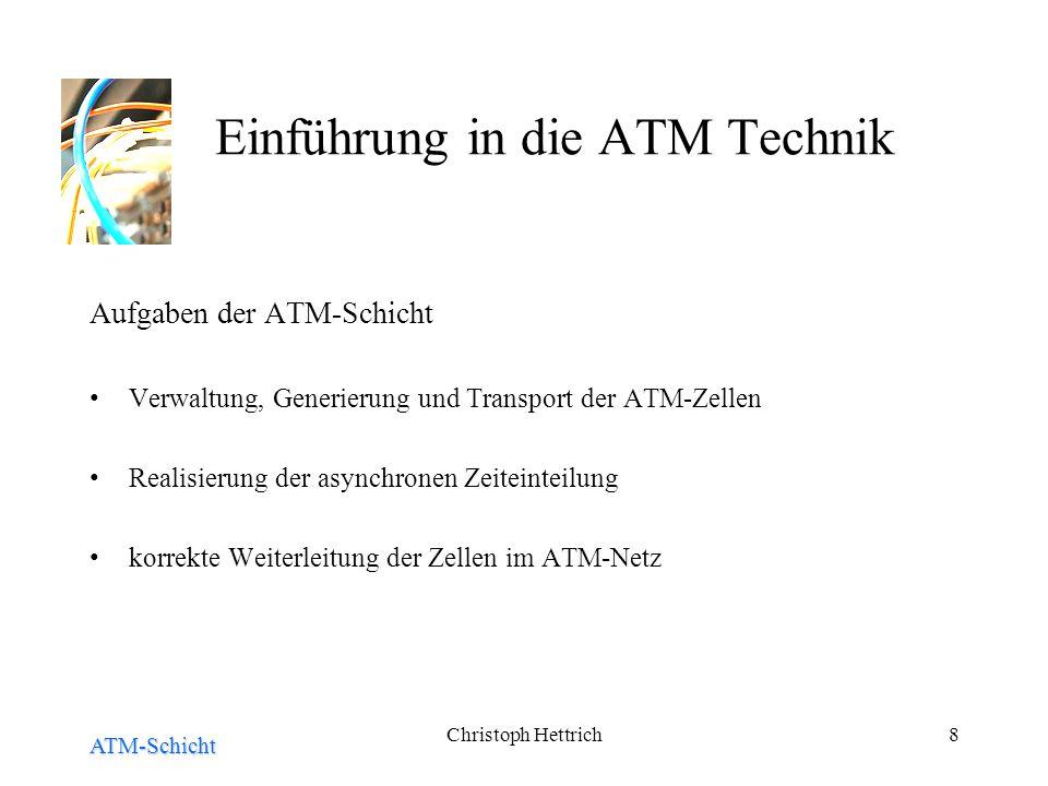 Christoph Hettrich8 Einführung in die ATM Technik Aufgaben der ATM-Schicht Verwaltung, Generierung und Transport der ATM-Zellen Realisierung der asynchronen Zeiteinteilung korrekte Weiterleitung der Zellen im ATM-Netz ATM-Schicht