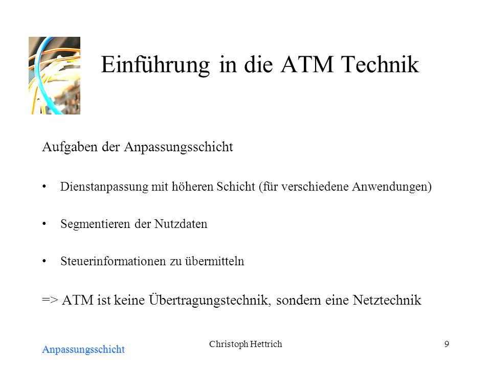 Christoph Hettrich9 Einführung in die ATM Technik Aufgaben der Anpassungsschicht Dienstanpassung mit höheren Schicht (für verschiedene Anwendungen) Segmentieren der Nutzdaten Steuerinformationen zu übermitteln => ATM ist keine Übertragungstechnik, sondern eine Netztechnik Anpassungsschicht