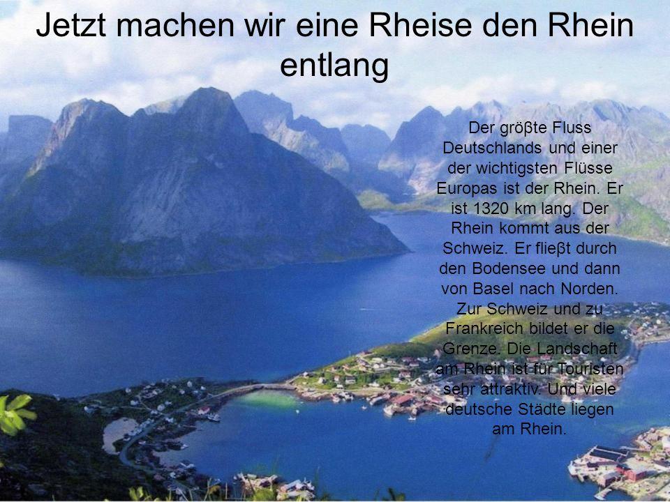 Jetzt machen wir eine Rheise den Rhein entlang Der gröβte Fluss Deutschlands und einer der wichtigsten Flüsse Europas ist der Rhein. Er ist 1320 km la