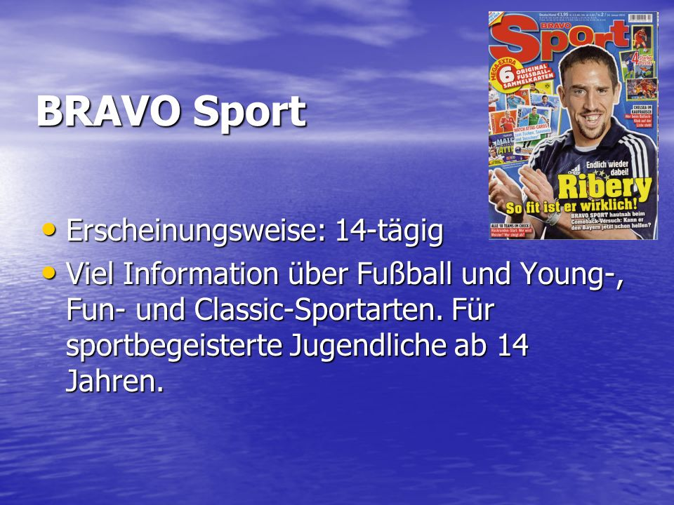 BRAVO Sport Erscheinungsweise: 14-tägig Erscheinungsweise: 14-tägig Viel Information über Fußball und Young-, Fun- und Classic-Sportarten.