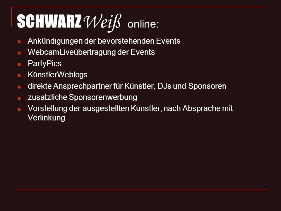 SCHWARZ Weiß online: Ankündigungen der bevorstehenden Events WebcamLiveübertragung der Events PartyPics KünstlerWeblogs direkte Ansprechpartner für Künstler, DJs und Sponsoren zusätzliche Sponsorenwerbung Vorstellung der ausgestellten Künstler, nach Absprache mit Verlinkung