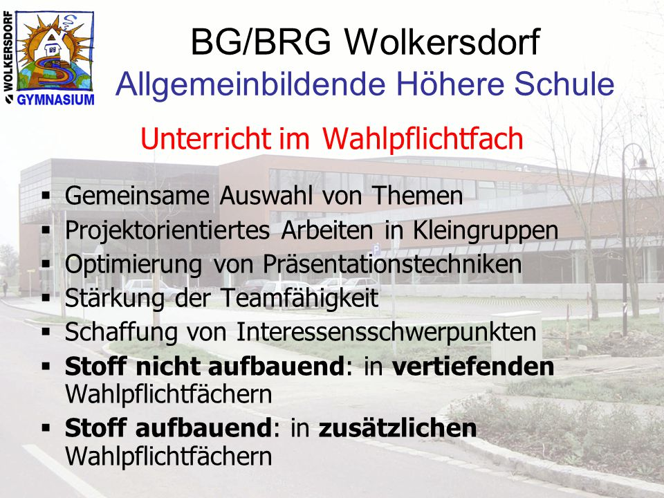 BG/BRG Wolkersdorf Allgemeinbildende Höhere Schule Unterricht im Wahlpflichtfach Gemeinsame Auswahl von Themen Projektorientiertes Arbeiten in Kleingr