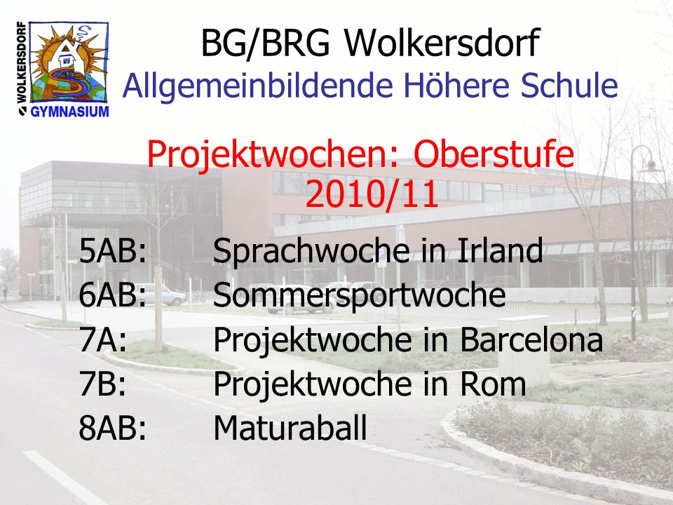BG/BRG Wolkersdorf Allgemeinbildende Höhere Schule Projektwochen: Oberstufe 2010/11 5AB:Sprachwoche in Irland 6AB:Sommersportwoche 7A:Projektwoche in Barcelona 7B:Projektwoche in Rom 8AB:Maturaball