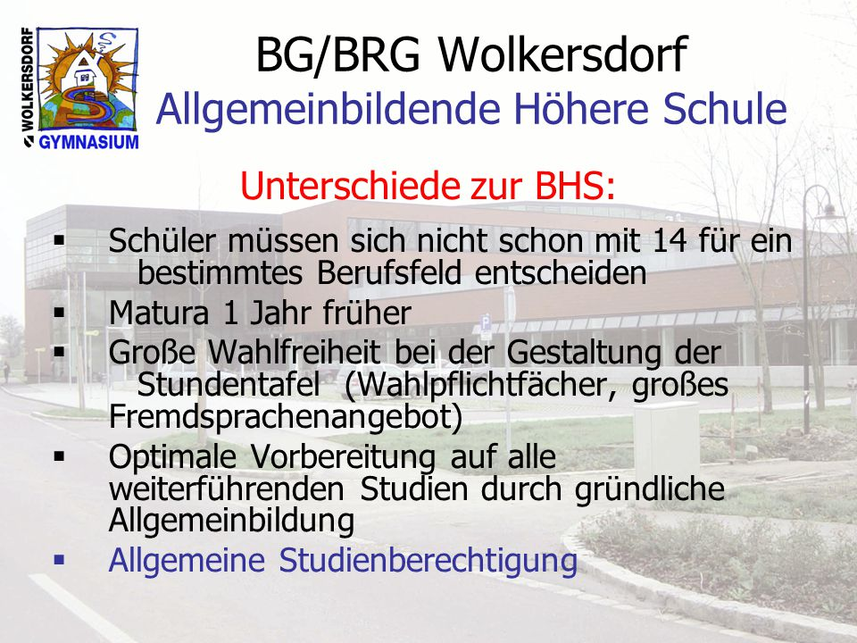 BG/BRG Wolkersdorf Allgemeinbildende Höhere Schule Unterschiede zur BHS: Schüler müssen sich nicht schon mit 14 für ein bestimmtes Berufsfeld entschei
