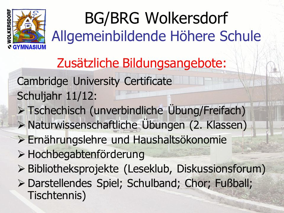 BG/BRG Wolkersdorf Allgemeinbildende Höhere Schule Zusätzliche Bildungsangebote: Cambridge University Certificate Schuljahr 11/12: Tschechisch (unverbindliche Übung/Freifach) Naturwissenschaftliche Übungen (2.