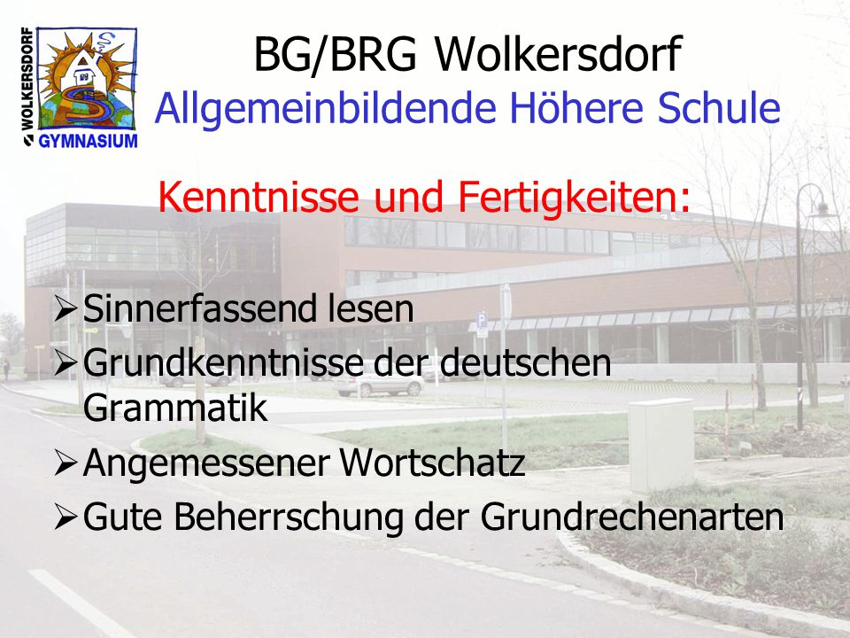 BG/BRG Wolkersdorf Allgemeinbildende Höhere Schule Kenntnisse und Fertigkeiten: Sinnerfassend lesen Grundkenntnisse der deutschen Grammatik Angemessener Wortschatz Gute Beherrschung der Grundrechenarten