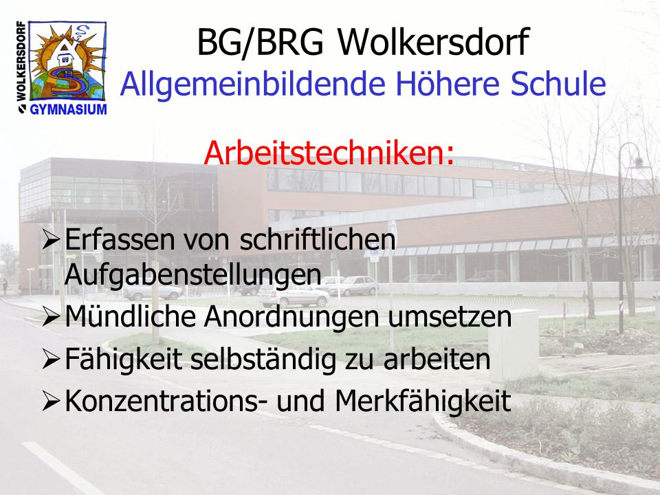 BG/BRG Wolkersdorf Allgemeinbildende Höhere Schule Soziale Kompetenz: Bereitschaft… sich in eine Gemeinschaft einzuordnen sich an Regeln zu halten Mitschüler und Lehrer zu respektieren die gestellten Aufgaben zu erfüllen Ordnung zu halten