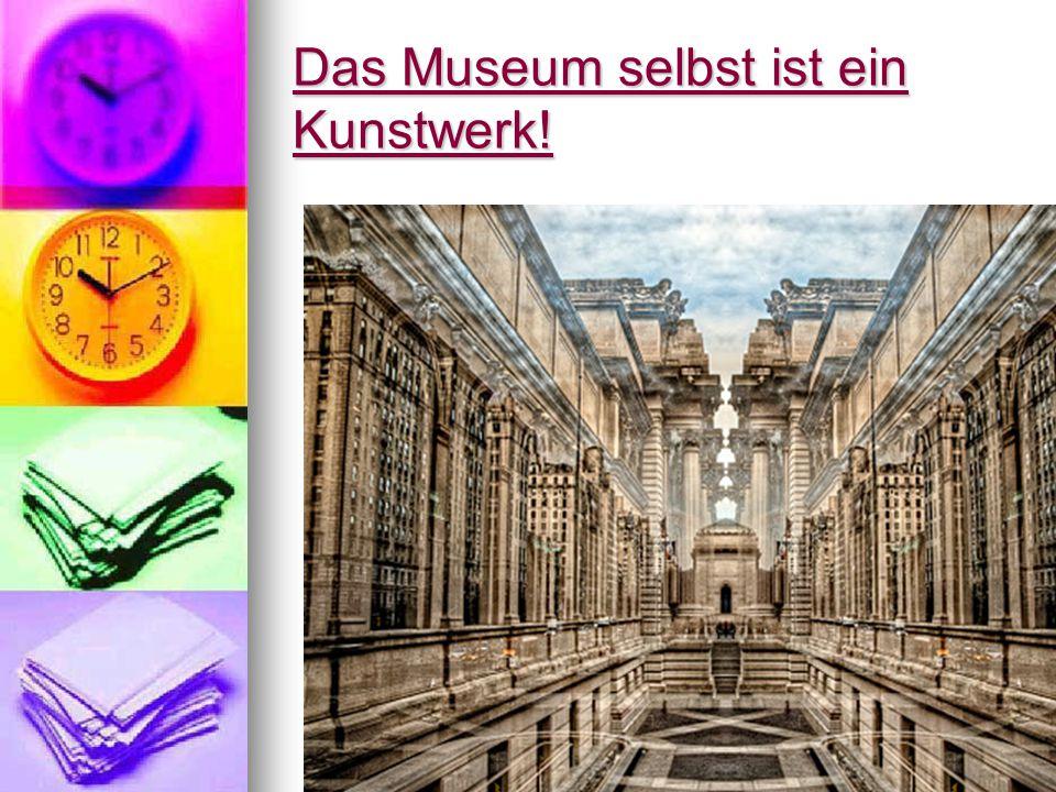 Das Museum selbst ist ein Kunstwerk!