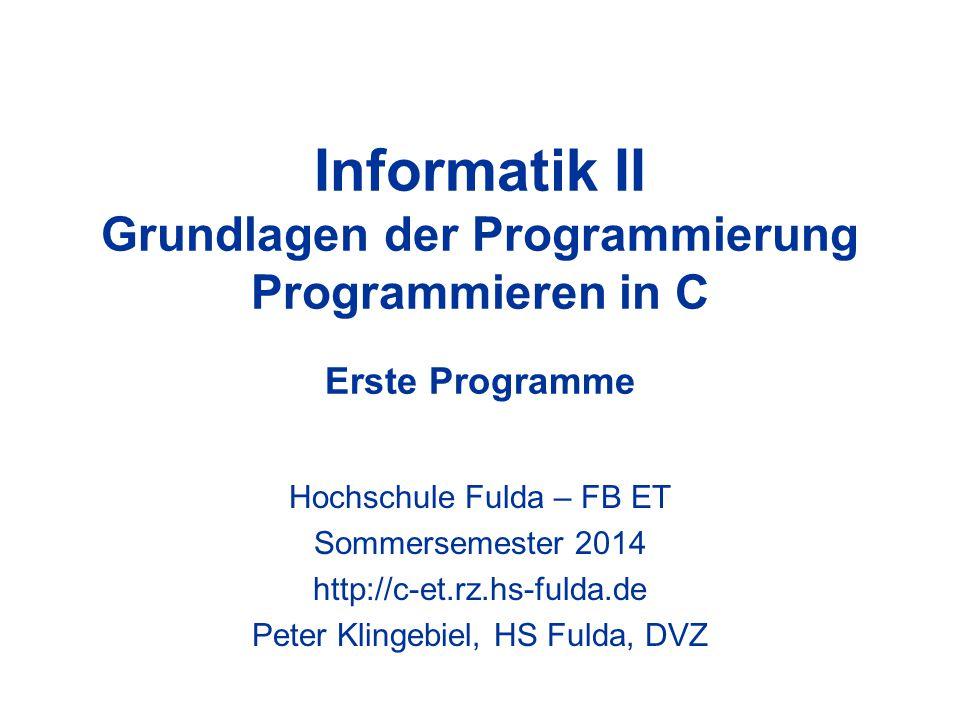 Informatik II Grundlagen der Programmierung Programmieren in C Erste Programme Hochschule Fulda – FB ET Sommersemester 2014 http://c-et.rz.hs-fulda.de